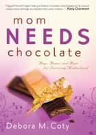 Mom Needs Chocolate - Hugs, Humor and Hope for Surviving Motherhood ebook by Debora M. Coty