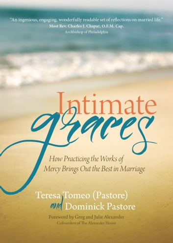 Intimate Graces - How Practicing the Works of Mercy Brings Out the Best in Marriage ebook by Teresa Tomeo,Dominick Pastore