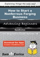How to Start a Nonferrous Forging Business ebook by Dustin Vasquez