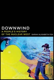 Downwind - A People's History of the Nuclear West ebook by Sarah Alisabeth Fox