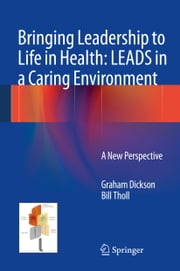 Bringing Leadership to Life in Health: LEADS in a Caring Environment - A New Perspective ebook by Graham Dickson,Bill Tholl
