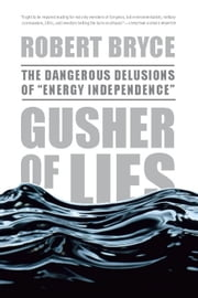 "Gusher of Lies - The Dangerous Delusions of ""Energy Independence"" ebook by Robert Bryce"