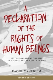A Declaration of the Rights of Human Beings - On the Sovereignty of Life as Surpassing the Rights of Man ebook by Raoul Vaneigem, Liz Heron