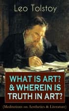 WHAT IS ART? & WHEREIN IS TRUTH IN ART? (Meditations on Aesthetics & Literature) ebook by Leo Tolstoy,Aylmer Maude,Louise Maude,Nathan Haskell Dole,Isabel Hapgood