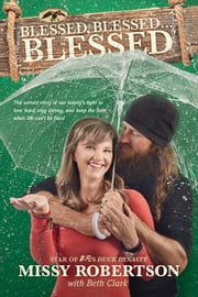 Blessed, Blessed . . . Blessed - The Untold Story of Our Family's Fight to Love Hard, Stay Strong, and Keep the Faith When Life Can't Be Fixed ebook by Missy Robertson, Beth Clark, Jase Robertson