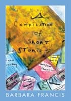 A Compilation of Short Stories ebook by Barbara Francis
