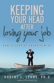 Keeping Your Head After Losing Your Job - How to Survive Unemployment ebook by Robert L. Leahy