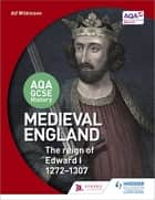 AQA GCSE History: Medieval England - the Reign of Edward I 1272-1307 ebook by Alf Wilkinson