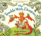 The Trouble With Dragons ebook by Debi Gliori, Debi Gliori