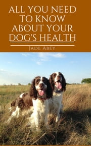 All You Need to Know About Your Dog's Health - Animal Lover, #2 ebook by Jade Abey