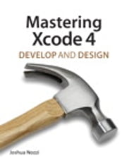 Mastering Xcode 4 - Develop and Design ebook by Joshua Nozzi