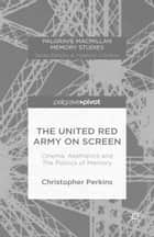 The United Red Army on Screen: Cinema, Aesthetics and The Politics of Memory ebook by Christopher Perkins