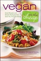 Vegan on the Cheap - Great Recipes and Simple Strategies That Save You Time and Money ebook by Robin Robertson