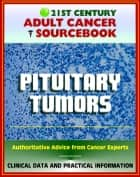 21st Century Adult Cancer Sourcebook: Pituitary Tumors, Adenomas, Carcinomas - Clinical Data for Patients, Families, and Physicians ebook by Progressive Management