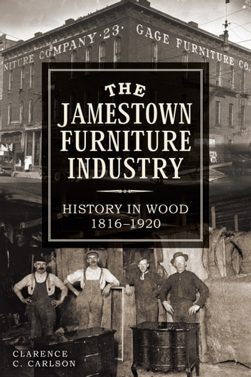 The Jamestown Furniture Industry: History in Wood, 1816-1920 ebook by Clarence Carlson