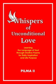 Whispers of Unconditional Love, Learning the Language of Soul through Intuitive Poems for Daily Inspiration and Life Purpose ebook by Pilma II