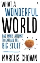 What a Wonderful World - One Man's Attempt to Explain the Big Stuff ebook by Marcus Chown