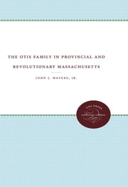 The Otis Family in Provincial and Revolutionary Massachusetts ebook by John J. Waters