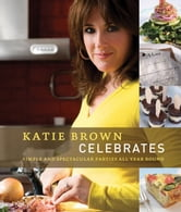 Katie Brown Celebrates - Simple and Spectacular Parties All Year Round ebook by Katie Brown