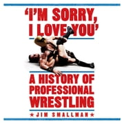 I'm Sorry, I Love You: A History of Professional Wrestling audiobook by Jim Smallman