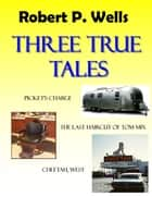 Three True Tales ebook by Robert P. Wells