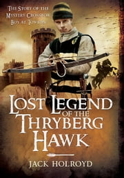 Lost Legend of the Thryberg Hawk - The Mystery Crossbow Boy who Saved the Fortunes of York at the Battle of Towton ebook by Jack Holroyd