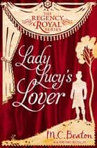 Lady Lucy's Lover - Regency Royal 8 eBook by M.C. Beaton