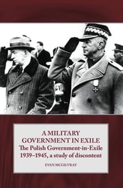 A Military Government in Exile - The Polish Government in Exile 1939-1945, A Study of Discontent ebook by Evan McGilvray