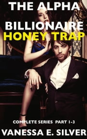 The Alpha Billionaire Honey Trap: Complete Series Part 1 to 3 ebook by Vanessa  E. Silver