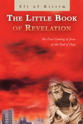 The Little Book of Revelation - The First Coming of Jesus at the End of Days ebook by Eli of Kittim