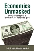 Economics Unmasked - From Power and Greed to Compassion and the Common Good ebook by Philip B. Smith, Manfred Max-Neef