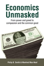 Economics Unmasked - From Power and Greed to Compassion and the Common Good ebook by Philip B. Smith,Manfred Max-Neef