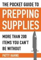 The Pocket Guide to Prepping Supplies - More Than 200 Items You Can?t Be Without ebook by Patty Hahne