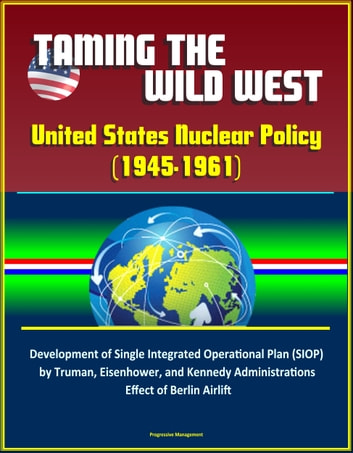Taming the Wild West: United States Nuclear Policy (1945-1961) - Development of Single Integrated Operational Plan (SIOP) by Truman, Eisenhower, and Kennedy Administrations, Effect of Berlin Airlift ebook by Progressive Management