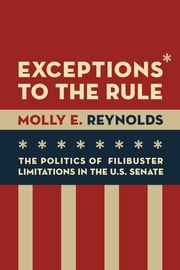 Exceptions to the Rule - The Politics of Filibuster Limitations in the U.S. Senate ebook by Molly E. Reynolds