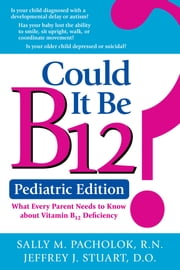 Could It Be B12? Pediatric Edition - What Every Parent Needs to Know about Vitamin B12 Deficiency ebook by Sally Pacholok, Jeffrey Stuart