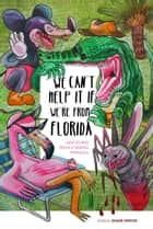 We Can't Help It If We're From Florida - New Stories from a Sinking Peninsula ebook by