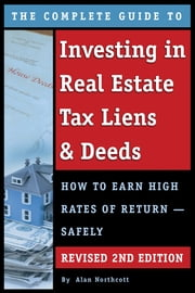 The Complete Guide to Investing in Real Estate Tax Liens & Deeds: How to Earn High Rates of Return - Safely REVISED 2ND EDITION ebook by Alan Northcott