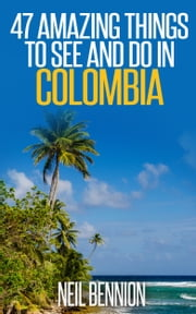 47 Amazing Things to See and Do in Colombia ebook by Neil Bennion