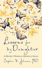 Lessons for My Daughter - A Mother's Wisdom on Growing in Grace ebook by Sophia N. Johnson, PhD