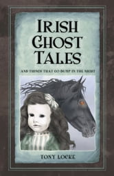 Irish Ghost Tales - And Things that Go Bump in the Night ebook by Tony Locke
