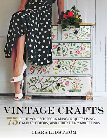 Vintage Crafts - 75 Do-It-Yourself Decorating Projects Using Candles, Colors, and Other Flea Market Finds eBook by Clara Lidström
