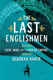 The Last Englishmen - Love, War, and the End of Empire ebook by Deborah Baker