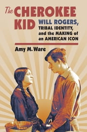 The Cherokee Kid - Will Rogers, Tribal Identity, and the Making of an American Icon ebook by Amy M. Ware