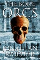 The Bone Orcs ebook by Jonathan Moeller