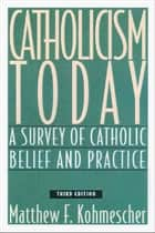 Catholicism Today: A Survey of Catholic Belief and Practice, Third Edition ebook by Matthew F. Kohmescher,SM
