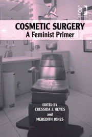 Cosmetic Surgery - A Feminist Primer ebook by Ms Cressida J Heyes,Dr Meredith Jones