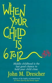 When your Child is 6 to 12 - Middle Childhood Is The Last Good Chance To Hold Your Child Close ebook by John Drescher