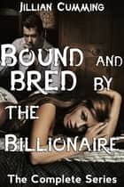 Bound and Bred by the Billionaire: The Complete Series ebook by Jillian Cumming