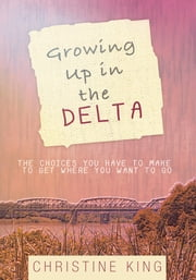 Growing Up in the Delta - The Choices You Have to Make to Get Where You Want to Go ebook by Christine King
